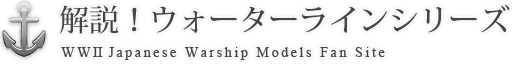 解説!ウォーターラインシリーズ WWII Japanese Warship Models Fan Site